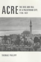 Acre: The Rise and Fall of a Palestinian City, 1730-1831 (History & Society of the Modern Middle East)