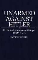 Unarmed Against Hitler: Civilian Resistance in Europe, 1939-1943