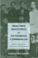 Imagined Ancestries of Vietnamese Communism: Ton Duc Thang and the Politics of History and Memory (Critical Dialogues in Southeast Asian Studies)