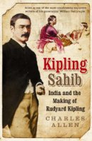 Kipling Sahib: India and the Making of Rudyard Kipling 1865-1900