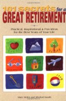 101 Secrets for a Great Retirement: Practical, Inspirational, & Fun Ideas for the Best Years of Your Life!: Practical, Inspirational and Fun Ideas for the Best Years of Your Life!