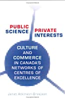 Public Science, Private Interests: Culture and Commerce in Canada's Networks of Centres of Excellence