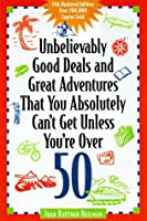 Unbelievably Good Deals and Great Adventures That You Absolutely Can't Get Unless You'RE over 50 (11th ed)