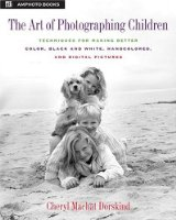 The Art of Photographing Children: Techniques for Making Better Color, Black and White, Handcolored and Digital Pictures