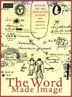 The Word Made Image: Religion, Art and Architecture in Spain and Spanish America, 1500-1600 (Fenway Court)