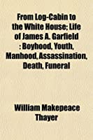 From Log-Cabin to the White House; Life of James A. Garfield: Boyhood, Youth, Manhood, Assassination, Death, Funeral