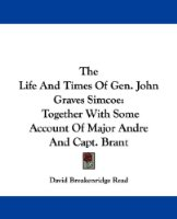 The Life and Times of Gen. John Graves Simcoe: Together with Some Account of Major Andre and Capt. Brant