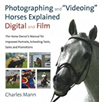 Photographing and Videoing Horses Explained - Digital and Film: The Horse Owner's Manual for Portraits, Schooling Tools, Sales and Promotions