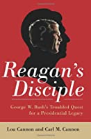 Reagans Disciple: George W. Bush's Troubled Quest for a Presidential Legacy