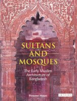 Sultans and Mosques: The Early Muslim Architecture of Bangladesh