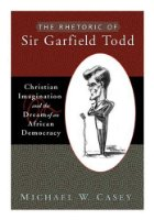 The Rhetoric of Sir Garfield Todd: Christian Imagination and the Dream of an African Democracy: Christian Imagination and the Dream of African Democracy (Studies in Rhetoric & Religion)