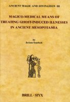 Magico-Medical Means of Treating Ghost-Induced Illness in Ancient Mesopotamia (Studies in Ancient Magic and Divination)