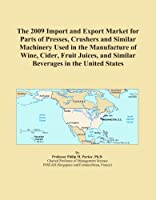 The 2009 Import and Export Market for Parts of Presses, Crushers and Similar Machinery Used in the Manufacture of Wine, Cider, Fruit Juices, and Similar Beverages in the United States